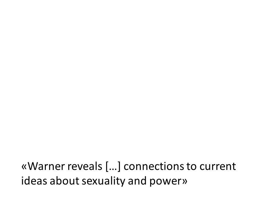 «Warner reveals […] connections to current ideas about sexuality and power»